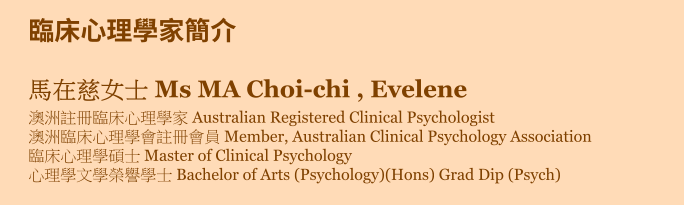臨床心理學家簡介 馬在慈女士 Ms MA Choi-chi , Evelene 澳洲註冊臨床心理學家 Australian Registered Clinical Psychologist 澳洲臨床心理學會註冊會員 Member, Australian Clinical Psychology Association 臨床心理學碩士 Master of Clinical Psychology 心理學文學榮譽學士 Bachelor of Arts (Psychology)(Hons) Grad Dip (Psych)